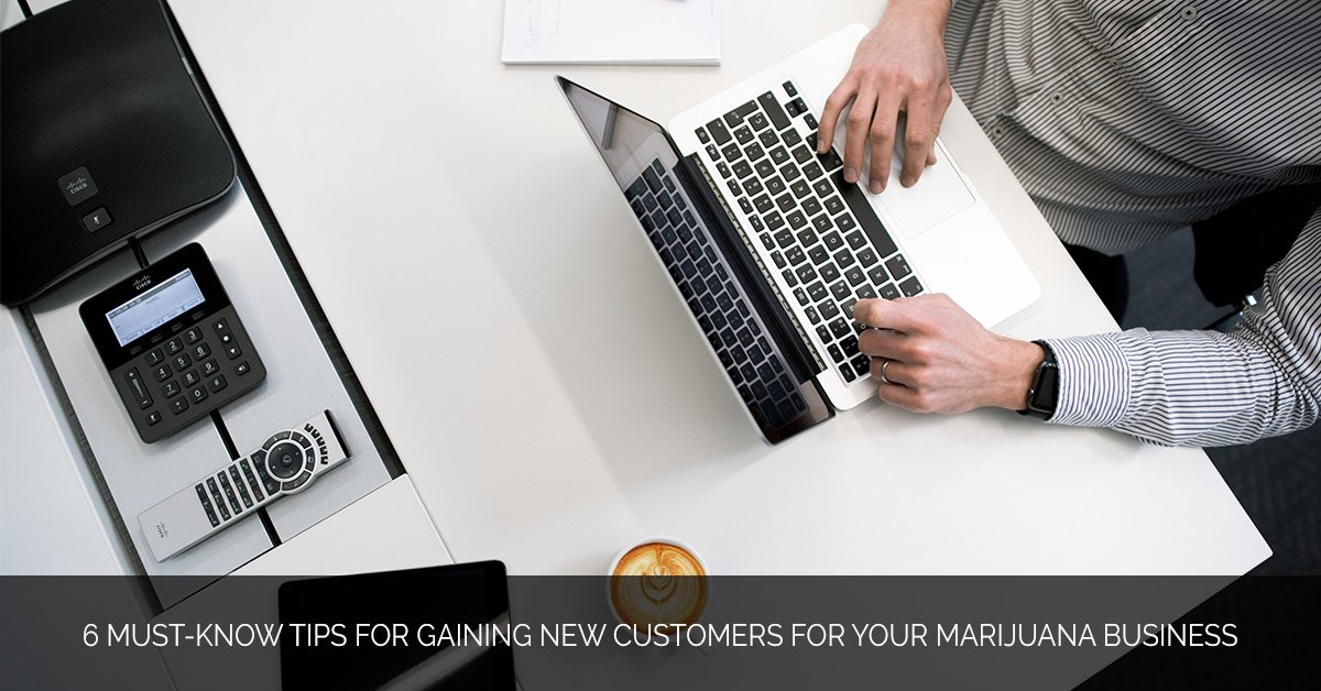 6 Must-Know Tips for Gaining New Customers for Your Marijuana B